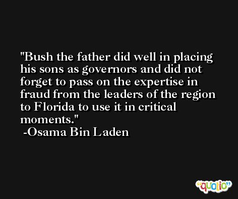 Bush the father did well in placing his sons as governors and did not forget to pass on the expertise in fraud from the leaders of the region to Florida to use it in critical moments. -Osama Bin Laden