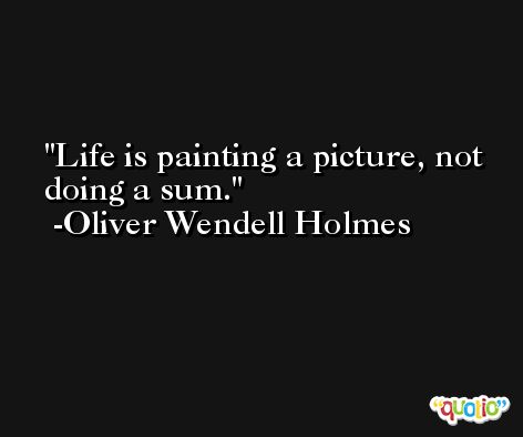 Life is painting a picture, not doing a sum. -Oliver Wendell Holmes