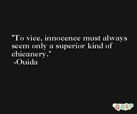 To vice, innocence must always seem only a superior kind of chicanery. -Ouida