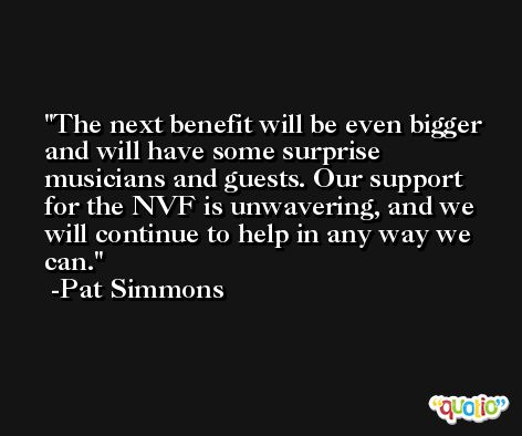 The next benefit will be even bigger and will have some surprise musicians and guests. Our support for the NVF is unwavering, and we will continue to help in any way we can. -Pat Simmons