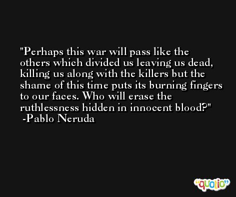 Perhaps this war will pass like the others which divided us leaving us dead, killing us along with the killers but the shame of this time puts its burning fingers to our faces. Who will erase the ruthlessness hidden in innocent blood? -Pablo Neruda