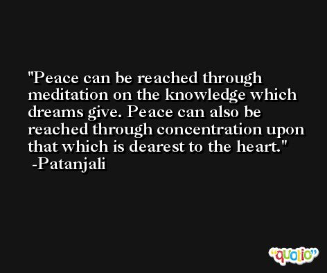 Peace can be reached through meditation on the knowledge which dreams give. Peace can also be reached through concentration upon that which is dearest to the heart. -Patanjali