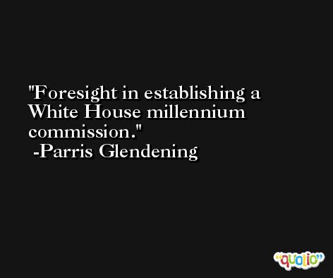 Foresight in establishing a White House millennium commission. -Parris Glendening