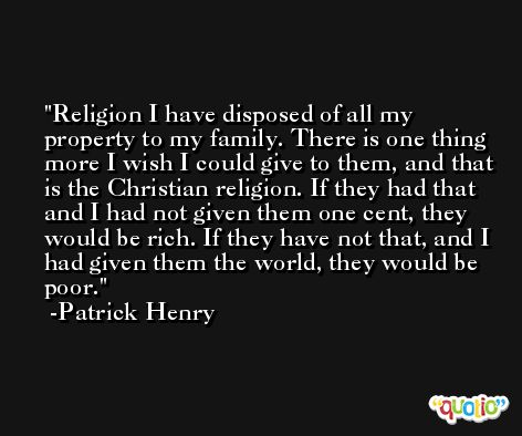Religion I have disposed of all my property to my family. There is one thing more I wish I could give to them, and that is the Christian religion. If they had that and I had not given them one cent, they would be rich. If they have not that, and I had given them the world, they would be poor. -Patrick Henry