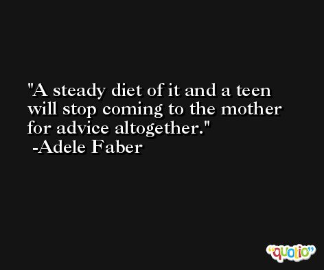 A steady diet of it and a teen will stop coming to the mother for advice altogether. -Adele Faber