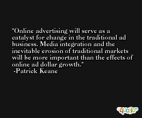 Online advertising will serve as a catalyst for change in the traditional ad business. Media integration and the inevitable erosion of traditional markets will be more important than the effects of online ad dollar growth. -Patrick Keane