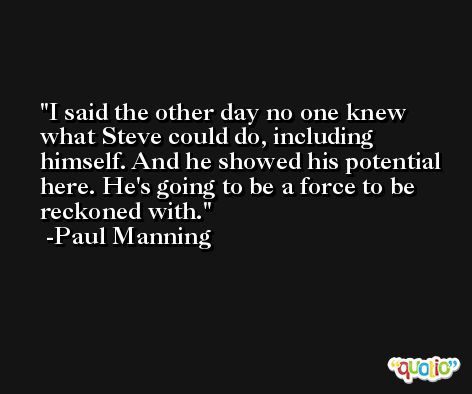 I said the other day no one knew what Steve could do, including himself. And he showed his potential here. He's going to be a force to be reckoned with. -Paul Manning