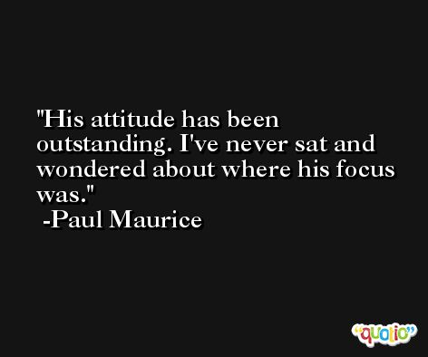 His attitude has been outstanding. I've never sat and wondered about where his focus was. -Paul Maurice