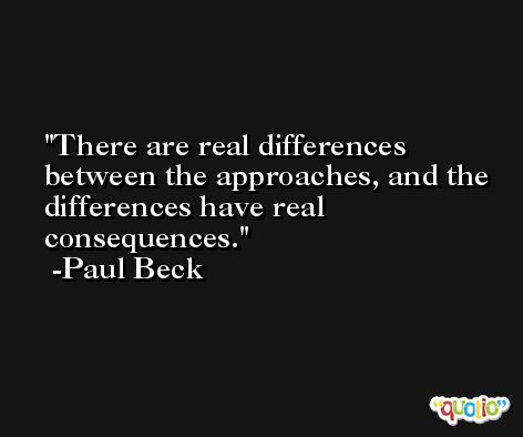 There are real differences between the approaches, and the differences have real consequences. -Paul Beck