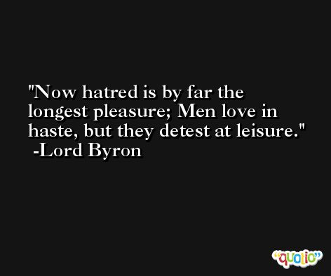 Now hatred is by far the longest pleasure; Men love in haste, but they detest at leisure. -Lord Byron