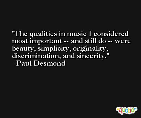 The qualities in music I considered most important -- and still do -- were beauty, simplicity, originality, discrimination, and sincerity. -Paul Desmond