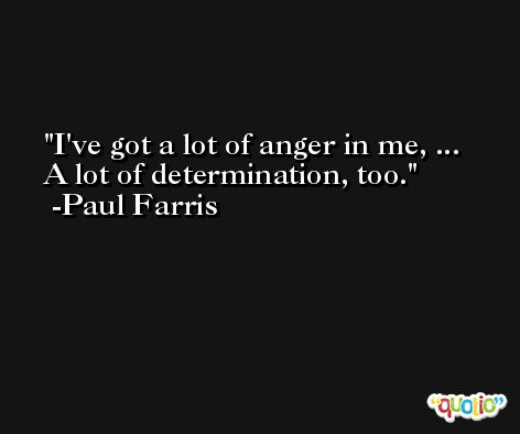 I've got a lot of anger in me, ... A lot of determination, too. -Paul Farris