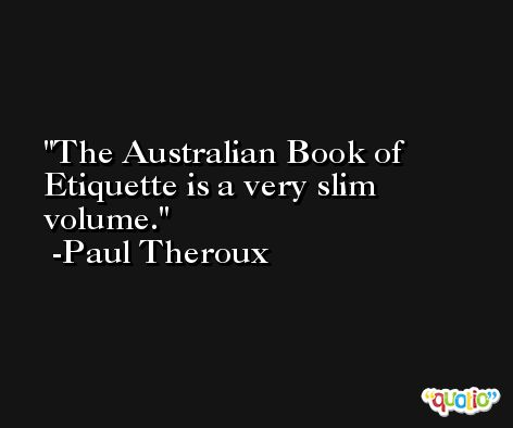 The Australian Book of Etiquette is a very slim volume. -Paul Theroux