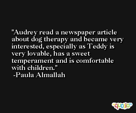 Audrey read a newspaper article about dog therapy and became very interested, especially as Teddy is very lovable, has a sweet temperament and is comfortable with children. -Paula Almallah