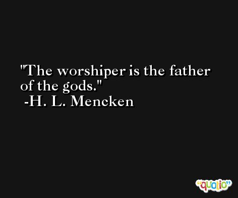 The worshiper is the father of the gods. -H. L. Mencken