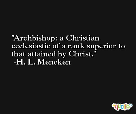 Archbishop: a Christian ecclesiastic of a rank superior to that attained by Christ. -H. L. Mencken