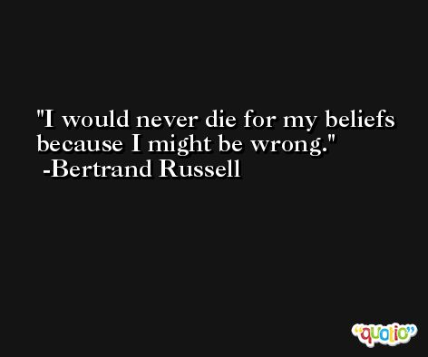 I would never die for my beliefs because I might be wrong. -Bertrand Russell