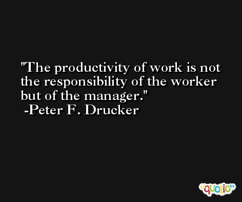 The productivity of work is not the responsibility of the worker but of the manager. -Peter F. Drucker