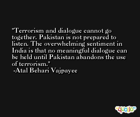 Terrorism and dialogue cannot go together. Pakistan is not prepared to listen. The overwhelming sentiment in India is that no meaningful dialogue can be held until Pakistan abandons the use of terrorism. -Atal Behari Vajpayee