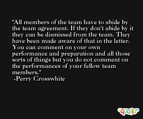 All members of the team have to abide by the team agreement. If they don't abide by it they can be dismissed from the team. They have been made aware of that in the letter. You can comment on your own performance and preparation and all those sorts of things but you do not comment on the performances of your fellow team members. -Perry Crosswhite