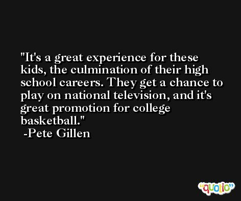 It's a great experience for these kids, the culmination of their high school careers. They get a chance to play on national television, and it's great promotion for college basketball. -Pete Gillen