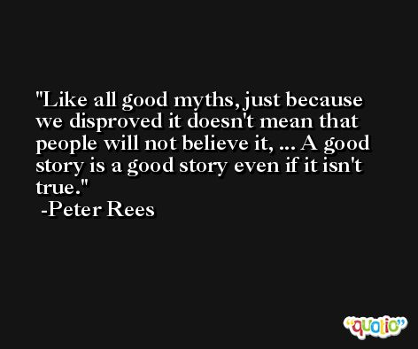 Like all good myths, just because we disproved it doesn't mean that people will not believe it, ... A good story is a good story even if it isn't true. -Peter Rees