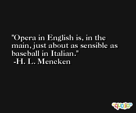 Opera in English is, in the main, just about as sensible as baseball in Italian. -H. L. Mencken