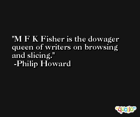 M F K Fisher is the dowager queen of writers on browsing and slicing. -Philip Howard