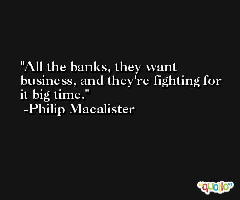 All the banks, they want business, and they're fighting for it big time. -Philip Macalister