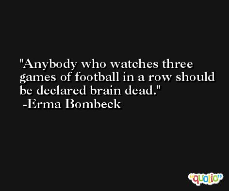 Anybody who watches three games of football in a row should be declared brain dead. -Erma Bombeck