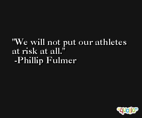 We will not put our athletes at risk at all. -Phillip Fulmer