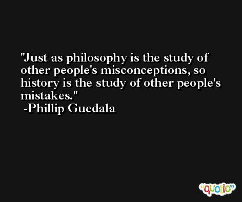 Just as philosophy is the study of other people's misconceptions, so history is the study of other people's mistakes. -Phillip Guedala