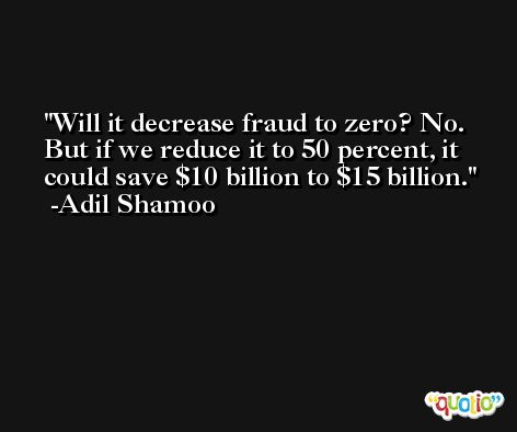 Will it decrease fraud to zero? No. But if we reduce it to 50 percent, it could save $10 billion to $15 billion. -Adil Shamoo
