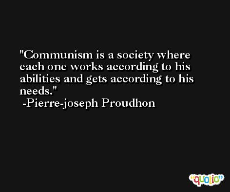 Communism is a society where each one works according to his abilities and gets according to his needs. -Pierre-joseph Proudhon