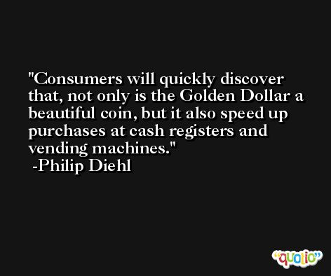 Consumers will quickly discover that, not only is the Golden Dollar a beautiful coin, but it also speed up purchases at cash registers and vending machines. -Philip Diehl