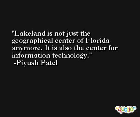 Lakeland is not just the geographical center of Florida anymore. It is also the center for information technology. -Piyush Patel