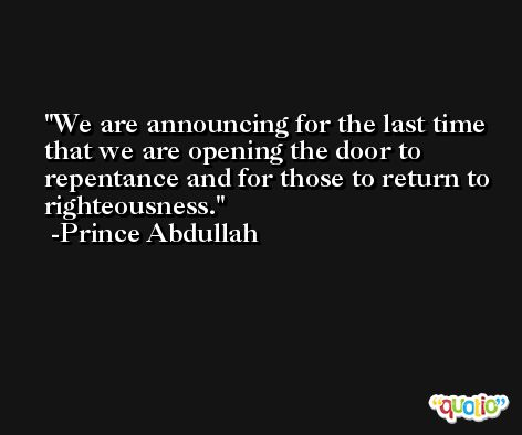 We are announcing for the last time that we are opening the door to repentance and for those to return to righteousness. -Prince Abdullah