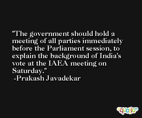 The government should hold a meeting of all parties immediately before the Parliament session, to explain the background of India's vote at the IAEA meeting on Saturday. -Prakash Javadekar