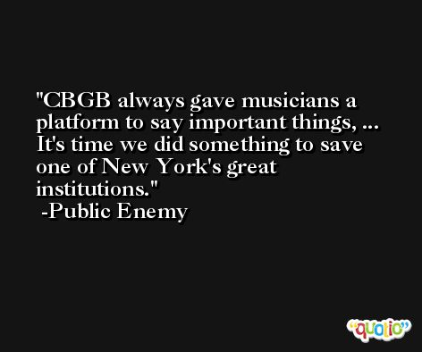 CBGB always gave musicians a platform to say important things, ... It's time we did something to save one of New York's great institutions. -Public Enemy