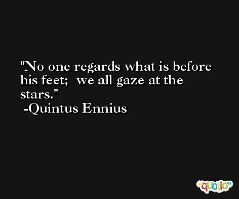 No one regards what is before his feet;  we all gaze at the stars. -Quintus Ennius