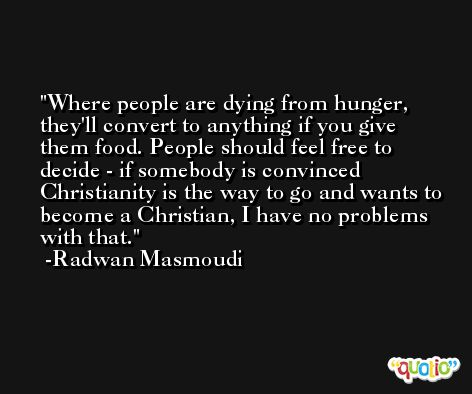 Where people are dying from hunger, they'll convert to anything if you give them food. People should feel free to decide - if somebody is convinced Christianity is the way to go and wants to become a Christian, I have no problems with that. -Radwan Masmoudi