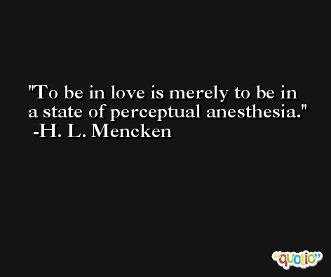 To be in love is merely to be in a state of perceptual anesthesia. -H. L. Mencken