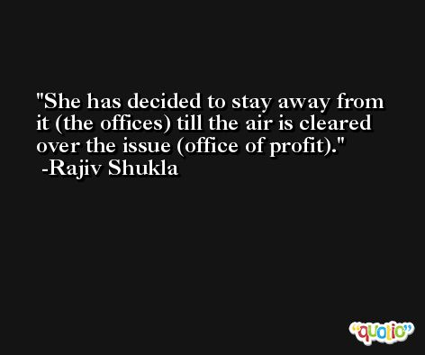 She has decided to stay away from it (the offices) till the air is cleared over the issue (office of profit). -Rajiv Shukla