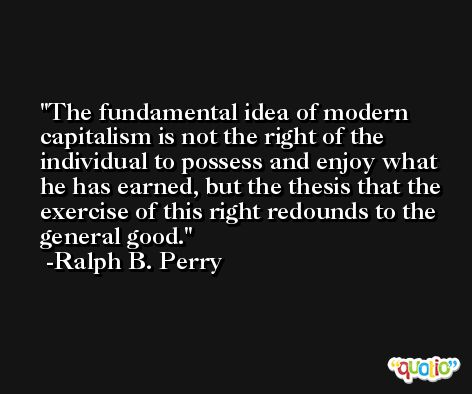 The fundamental idea of modern capitalism is not the right of the individual to possess and enjoy what he has earned, but the thesis that the exercise of this right redounds to the general good. -Ralph B. Perry