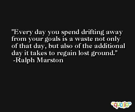Every day you spend drifting away from your goals is a waste not only  of that day, but also of the additional day it takes to regain lost ground. -Ralph Marston