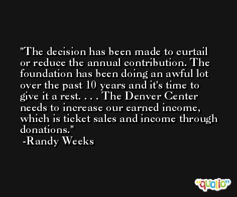 The decision has been made to curtail or reduce the annual contribution. The foundation has been doing an awful lot over the past 10 years and it's time to give it a rest. . . . The Denver Center needs to increase our earned income, which is ticket sales and income through donations. -Randy Weeks