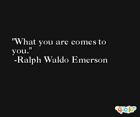 What you are comes to you. -Ralph Waldo Emerson
