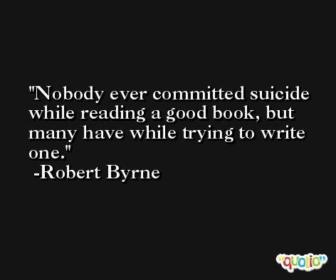 Nobody ever committed suicide while reading a good book, but many have while trying to write one. -Robert Byrne