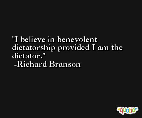 I believe in benevolent dictatorship provided I am the dictator. -Richard Branson