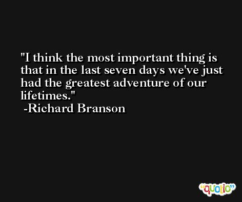 I think the most important thing is that in the last seven days we've just had the greatest adventure of our lifetimes. -Richard Branson